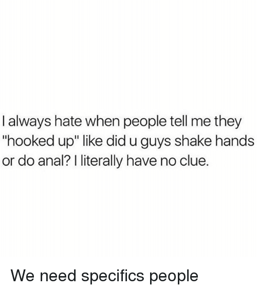 "Memes, Anal, and 🤖: I always hate when people tell me they  ""hooked up"" like did u guys shake hands  or do anal? literally have no clue. We need specifics people"
