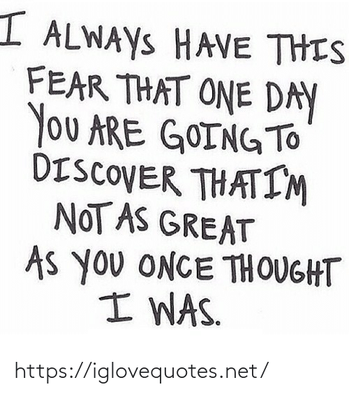 Discover: I ALWAYS HAVE THIS  FEAR THAT ONE DAY  You ARE GOINGTO  DISCOVER THATIM  NOT AS GREAT  As you ONCE THOUGHT  I WAS. https://iglovequotes.net/