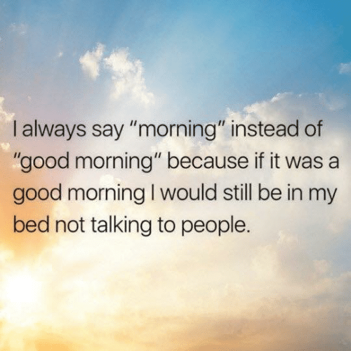 "Dank, Good Morning, and Good: I always say ""morning"" instead of  ""good morning"" because if it was a  good morning I would still be in my  bed not talking to people."