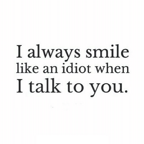Smile, Idiot, and You: I always smile  like an idiot when  I talk to you