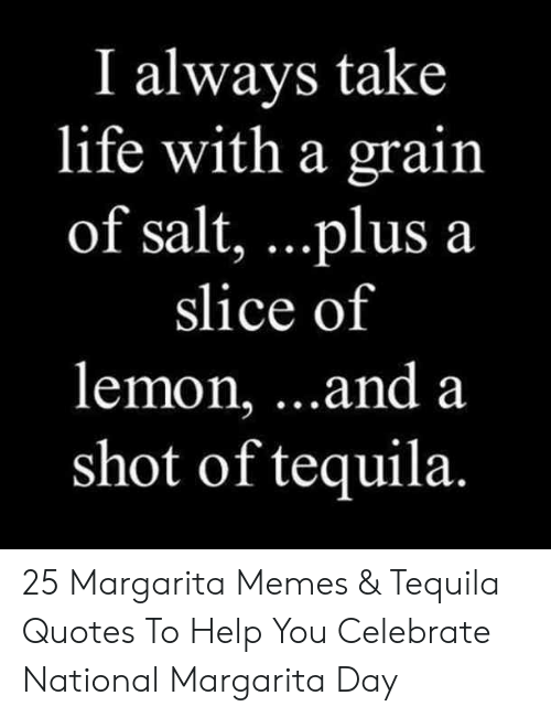 Life, Memes, and Help: I always take  life with a grain  of salt, . ..plus a  slice of  lemon, ...and a  shot of tequila. 25 Margarita Memes & Tequila Quotes To Help You Celebrate National Margarita Day