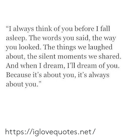 "You Looked: ""I always think of you before I fa  asleep. The words you said, the way  you looked. The things we laughed  about, the silent moments we shared  And when I dream, I'll dream of you  Because it's about you, it's always  about you. https://iglovequotes.net/"