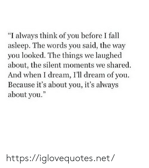 "You Looked: ""I always think of you before I fall  asleep. The words you said, the way  you looked. The things we laughed  about, the silent moments we shared  And when I dream, I'll dream of you.  Because it's about you, it's always  about you."" https://iglovequotes.net/"