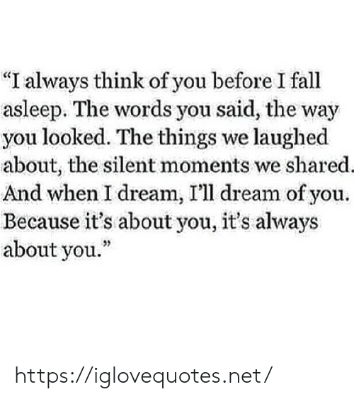 "You Looked: ""I always think of you before I fall  asleep. The words you said, the way  you looked. The things we laughed  about, the silent moments we shared.  And when I dream, I'll dream of you  Because it's about you, it's always  about you."" https://iglovequotes.net/"