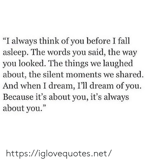 "You Looked: ""I always think of you before I fall  asleep. The words you said, the way  you looked. The things we laughed  about, the silent moments we shared  And when I dream, I'll dream of you  Because it's about you, it's always  about you."" https://iglovequotes.net/"