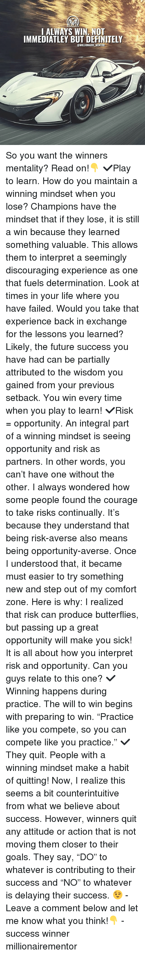 "You Have Failed: I ALWAYS WIN, NOT  IMMEDIATLEY BUT DEFINITELY  @MILLIONAIREMENT, So you want the winners mentality? Read on!👇 ✔️Play to learn. How do you maintain a winning mindset when you lose? Champions have the mindset that if they lose, it is still a win because they learned something valuable. This allows them to interpret a seemingly discouraging experience as one that fuels determination. Look at times in your life where you have failed. Would you take that experience back in exchange for the lessons you learned? Likely, the future success you have had can be partially attributed to the wisdom you gained from your previous setback. You win every time when you play to learn! ✔️Risk = opportunity. An integral part of a winning mindset is seeing opportunity and risk as partners. In other words, you can't have one without the other. I always wondered how some people found the courage to take risks continually. It's because they understand that being risk-averse also means being opportunity-averse. Once I understood that, it became must easier to try something new and step out of my comfort zone. Here is why: I realized that risk can produce butterflies, but passing up a great opportunity will make you sick! It is all about how you interpret risk and opportunity. Can you guys relate to this one? ✔️Winning happens during practice. The will to win begins with preparing to win. ""Practice like you compete, so you can compete like you practice."" ✔️They quit. People with a winning mindset make a habit of quitting! Now, I realize this seems a bit counterintuitive from what we believe about success. However, winners quit any attitude or action that is not moving them closer to their goals. They say, ""DO"" to whatever is contributing to their success and ""NO"" to whatever is delaying their success. 😉 - Leave a comment below and let me know what you think!👇 - success winner millionairementor"