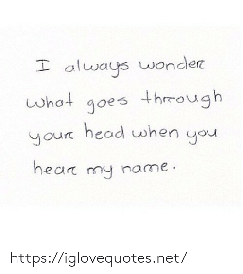 Head, Wonder, and Net: I always wonder  what goes thmough  aur head when you  hear my name https://iglovequotes.net/