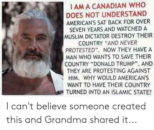 "Donald Trump, Grandma, and Muslim: I AM A CANADIAN WHO  DOES NOT UNDERSTAND  AMERICANS SAT BACK FOR OVER  SEVEN YEARS AND WATCHED A  MUSLIM DICTATOR DESTROY THEIR  COUNTRY ""AND NEVER  PROTESTED"". NOW THEY HAVE A  MAN WHO WANTS TO SAVE THEIR  COUNTRY ""DONALD TRUMP"", AND  THEY ARE PROTESTING AGAINST  HIM. WHY WOULD AMERICANS  WANT TO HAVE THEIR COUNTRY  TURNED INTO AN ISLAMIC STATE? I can't believe someone created this and Grandma shared it..."