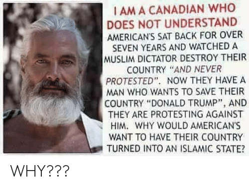 "Donald Trump, Muslim, and Trump: I AM A CANADIAN WHO  DOES NOT UNDERSTAND  AMERICAN'S SAT BACK FOR OVER  SEVEN YEARS AND WATCHED A  MUSLIM DICTATOR DESTROY THEIR  COUNTRY ""AND NEVER  PROTESTED"". NOW THEY HAVE A  MAN WHO WANTS TO SAVE THEIR  COUNTRY ""DONALD TRUMP"", AND  THEY ARE PROTESTING AGAINST  HIM. WHY WOULD AMERICAN'S  WANT TO HAVE THEIR COUNTRY  TURNED INTO AN ISLAMIC STATE? WHY???"