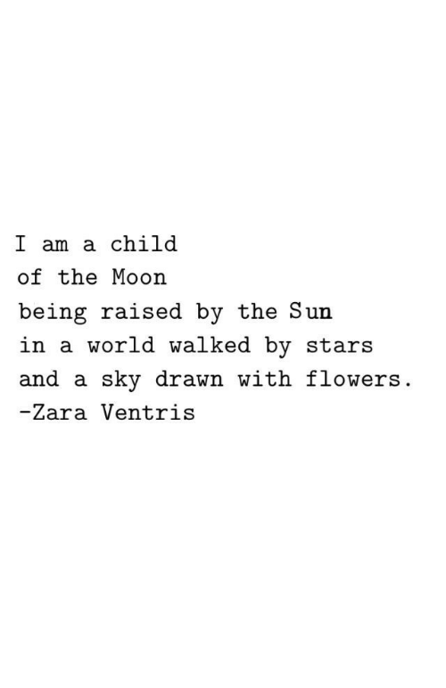 Flowers, Moon, and Stars: I am a child  of the Moon  being raised by the Sun  in a world walked by stars  and a sky drawn with flowers  -Zara Ventris