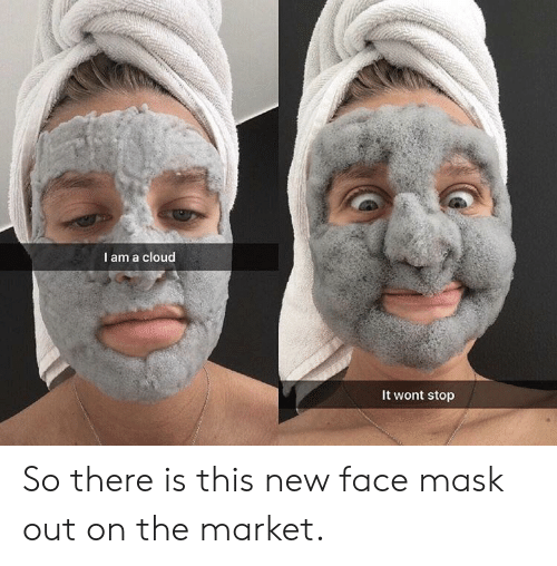 face mask: I am a cloud  It wont stop So there is this new face mask out on the market.