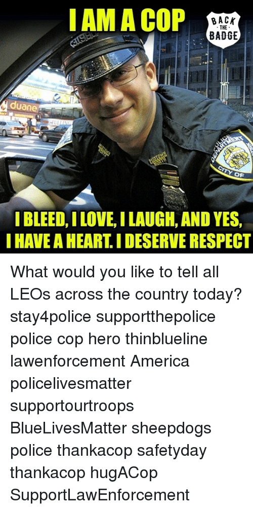 Sheepdog Police: I AM A COP  BACK  THE  BADGE  uane  OF  I BLEED, ILOVE ILAUGH, AND YES,  I HAVE AHEARTIDESERVE RESPECT What would you like to tell all LEOs across the country today? stay4police supportthepolice police cop hero thinblueline lawenforcement America policelivesmatter supportourtroops BlueLivesMatter sheepdogs police thankacop safetyday thankacop hugACop SupportLawEnforcement