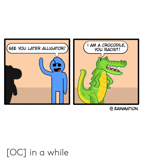 Alligator, Racist, and Crocodile: I AM A CROCODILE,  YOU RACIST!  SEE YOU LATER ALLIGATOR!  @ZAINMATION [OC] in a while
