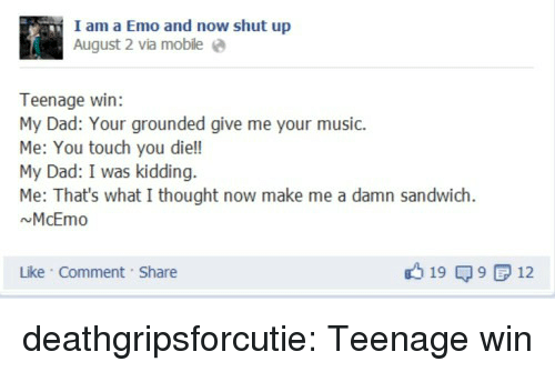 What I Thought: I am a Emo and now shut up  August 2 via mobile e  Teenage win:  My Dad: Your grounded give me your music.  Me: You touch you die!!  My Dad: I was kidding.  Me: That's what I thought now make me a damn sandwich  NMcEmo  Like Comment Share  19 9 12 deathgripsforcutie:  Teenage win
