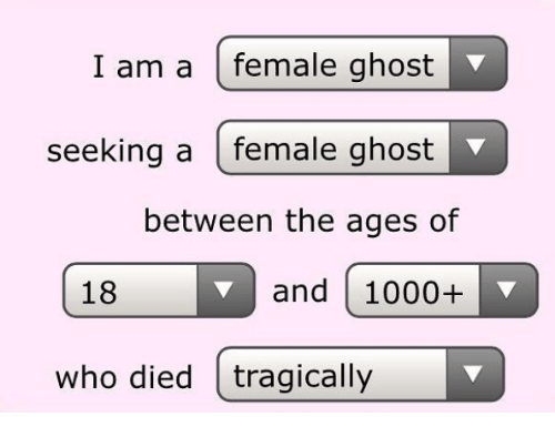 Ghost, Who, and Female: I am a female ghost  seeking a female ghost  between the ages of  18 and 1000+  who died tragically
