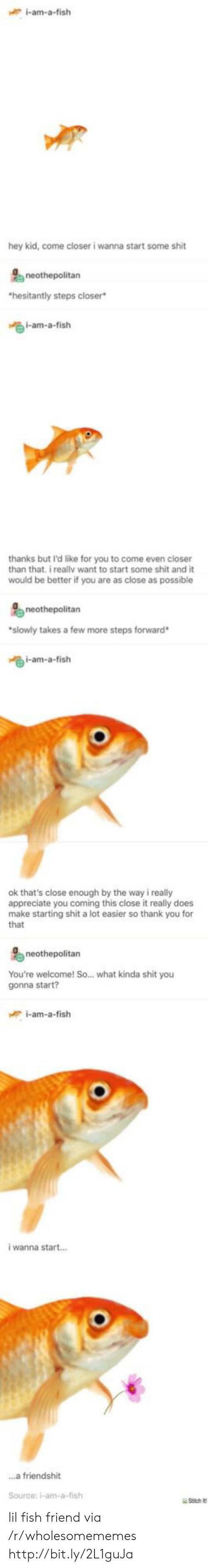 Like For: i-am-a-fish  hey kid, come closer i wanna start some shit  hesitantly steps closer  i-am-a-fish  thanks but I'd like for you to come even closer  than that. i reallv want to start some shit and it  would be better if you are as close as possible  neothepolitan  slowly takes a few more steps forward  i-am-a-fish  ok that's close enough by the way i really  appreciate you coming this close it really does  make starting shit a lot easier so thank you for  that  neothepolitan  You're welcome! So... what kinda shit you  gonna start?  i-am-a-fish  i wanna start..  ...a friendshit  Source: i-am-a-fish lil fish friend via /r/wholesomememes http://bit.ly/2L1guJa