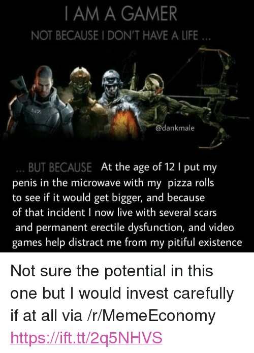 """Pitiful: I AM A GAMER  NOT BECAUSE I DON'T HAVE A LIFE  e.s  dankmale  BUT BECAUSE At the age of 12 1 put my  penis in the microwave with my pizza rolls  to see if it would get bigger, and because  of that incident I now live with several scars  and permanent erectile dysfunction, and video  games help distract me from my pitiful existence <p>Not sure the potential in this one but I would invest carefully if at all via /r/MemeEconomy <a href=""""https://ift.tt/2q5NHVS"""">https://ift.tt/2q5NHVS</a></p>"""