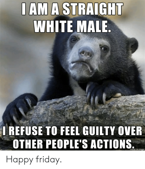Friday, Happy, and Imgur: I AM A STRAIGHT  WHITE MALE.  IREFUSE TO FEEL GUILTY OVER  OTHER PEOPLE'S ACTIONS  made on imgur Happy friday.