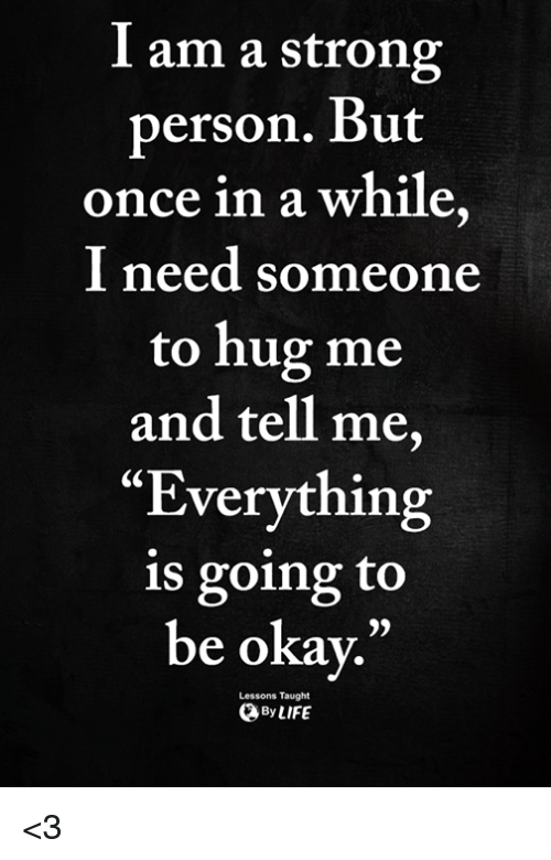"""Memes, Okay, and Strong: I am a strong  person. But  once in a while  I need someone  to hug me  and tell me,  """"Everything  is going to  be okay.""""  0)  Lessons Taught  ByLIFE <3"""