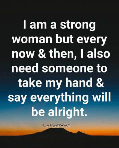 Love, Memes, and Strong: I am a strong  woman but every  now & then, I also  need someone to  take my hand &  say everything will  be alright.  I Love Myself Do You?