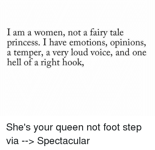 Temperic: I am a women, not a fairy tale  princess. have emotions, opinions,  a temper, a very loud voice, and one  hell of a right hook, She's your queen not foot step via --> Spectacular