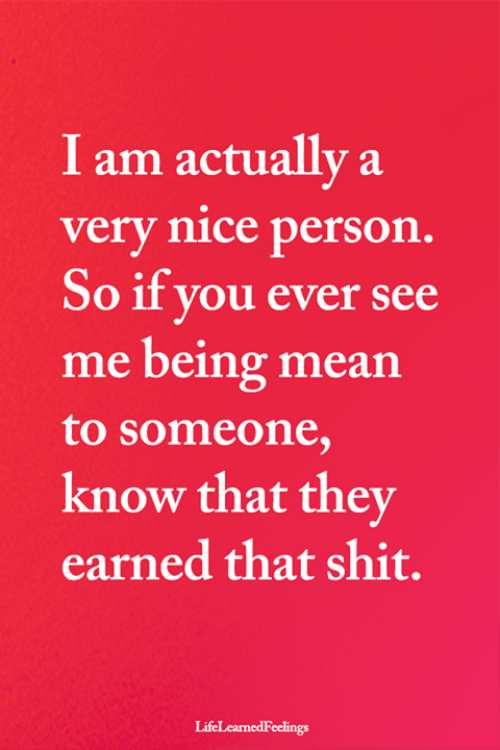 Nice Person: I am actually a  very nice person.  So if you ever see  me being mean  to someone,  know that they  earned that shit.  LifeLearnedFeelings