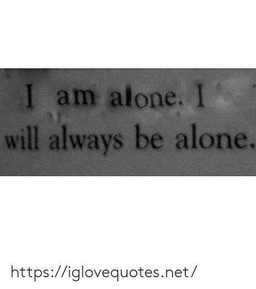 Will Always: I am alone. I  will always be alone. https://iglovequotes.net/