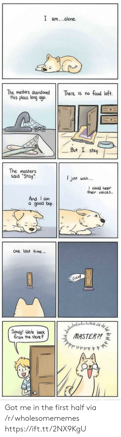 "I Stay: I am..alone  The masters abandoned  this place long ago.  There is no food left.  But I stay  The masters  said ""Stay  ljust wish..  I could hear  their voices  And I am  a good boy  One last time...  CUCK!  aludi,  MASTER?!  Sandy! Were back  from the store Got me in the first half via /r/wholesomememes https://ift.tt/2NX9KgU"