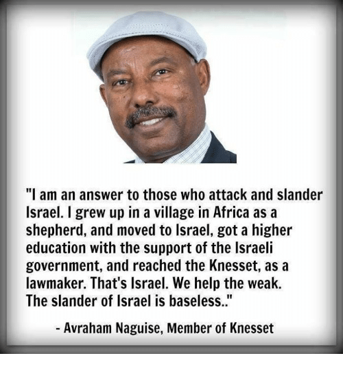 """Africa, Memes, and Help: """"I am an answer to those who attack and slander  Israel. I grew up in a village in Africa as a  shepherd, and moved to lsrael, got a higher  education with the support of the Israeli  government, and reached the Knesset, as a  lawmaker. That's Israel. We help the weak.  The slander of Israel is baseless..""""  - Avraham Naguise, Member of Knesset"""