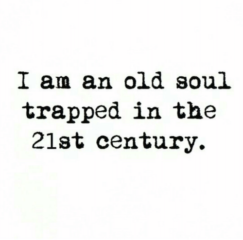 Trapped: I am an old soul  trapped in the  21st century.