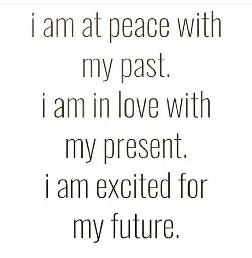 My Future: i am at peace with  my past.  i am in love with  my present  i am excited for  SE  my future.