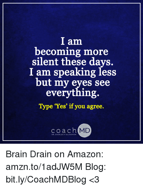 brain drain: I am  becoming more  silent these days.  I am speaking less  but my eyes see  everything.  Type 'Yes' if you agree.  c o a c h  MD  DR. CHARLES F. GLASSMAN Brain Drain on Amazon: amzn.to/1adJW5M Blog: bit.ly/CoachMDBlog  <3