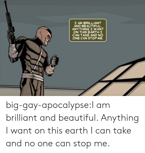 Brilliant: I AM BRILLIANT  AND BEAUTIFUL  ANYTHING I WANT  ON THIS EARTH I  CAN TAKE AND NO  ONE CAN STOP ME big-gay-apocalypse:I am brilliant and beautiful. Anything I want on this earth I can take and no one can stop me.