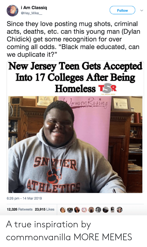 """Black Male: i Am Classiq  @Hey_Mike  Follow  Since they love posting mug shots, criminal  acts, deaths, etc. can this young man (Dylan  Chidick) get some recognition for over  coming all odds. """"Black male educated, can  we duplicate it?""""  New Jersey Teen Gets Accepted  Into 17 Colleges After Being  Homeless TR  AT  HLE  6:26 pm-14 Mar 2019  12,326 Retweets 23,915 Likes目舉60146疸。 A true inspiration by commonvanilla MORE MEMES"""
