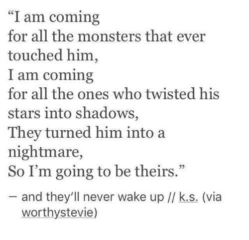 "I Am Coming: ""I am coming  for all the monsters that ever  touched him,  am coming  for all the ones who twisted his  stars into shadows,  They turned him into a  nightmare,  So I'm going to be theirs.""  95  and they'll never wake up // k.s. (via  worthystevie)"