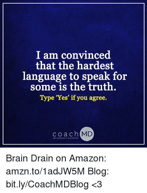 """brain drain: I am convinced  that the hardest  language to speak for  some is the truth  Type """"Yes"""" if you agree.  c o a c h  MD  DR. CHARLES F. GLASSMAN Brain Drain on Amazon: amzn.to/1adJW5M Blog: bit.ly/CoachMDBlog  <3"""