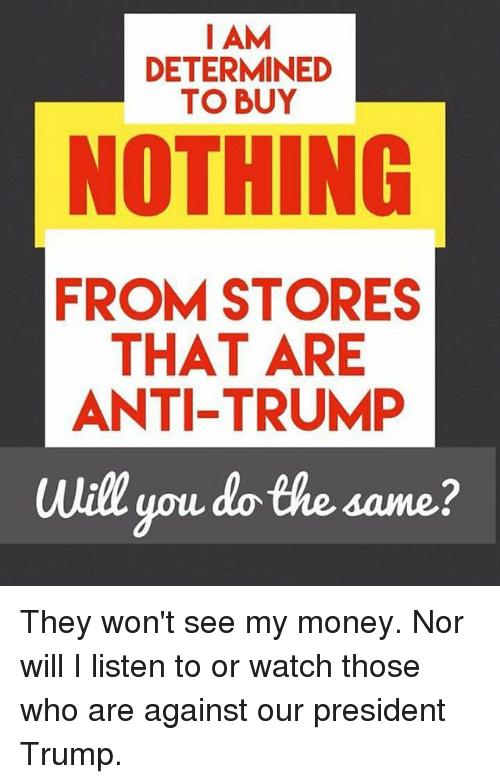 determinant: I AM  DETERMINED  TO BUY  NOTHING  FROM STORES  THAT ARE  ANTI-TRUMP  will you do the same? They won't see my money. Nor will I listen to or watch those who are against our president Trump.