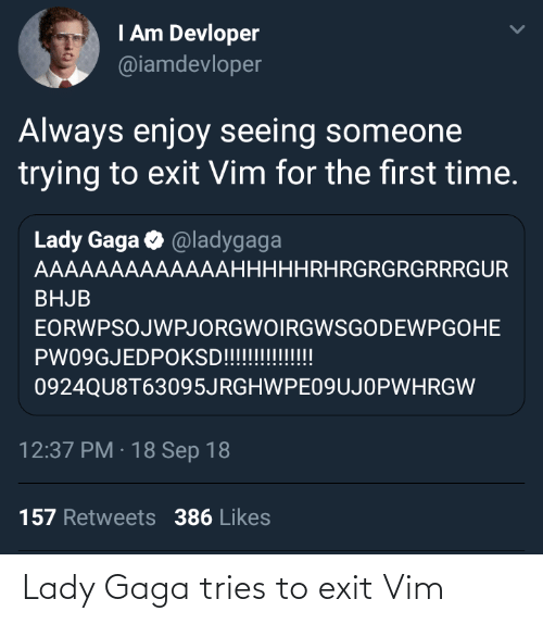 lady: I Am Devloper  @iamdevloper  Always enjoy seeing someone  trying to exit Vim for the first time.  Lady Gaga O @ladygaga  AAAAAAAAAAAAAHHHHHRHRGRGRGRRRGUR  BHJB  EORWPSOJWPJORGWOIRGWSGODEWPGOHE  PW09GJEDPOKSD!!!!!!!!!!!  0924QU8T63095JRGHWPE09UJOPWHRGW  12:37 PM · 18 Sep 18  157 Retweets 386 Likes Lady Gaga tries to exit Vim