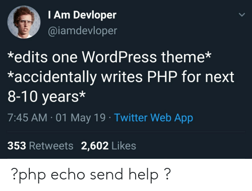 Send Help: I Am Devloper  @iamdevloper  *edits one WordPress theme*  *accidentally writes PHP for next  8-10 years*  7:45 AM-01 May 19 Twitter Web App  353 Retweets 2,602 Likes ?php echo send help ?