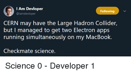 Macbook: I Am Devloper  @iamdevloper  Following  CERN may have the Large Hadron Collider,  but I managed to get two Electron apps  running simultaneously on my MacBook.  Checkmate science. Science 0 - Developer 1
