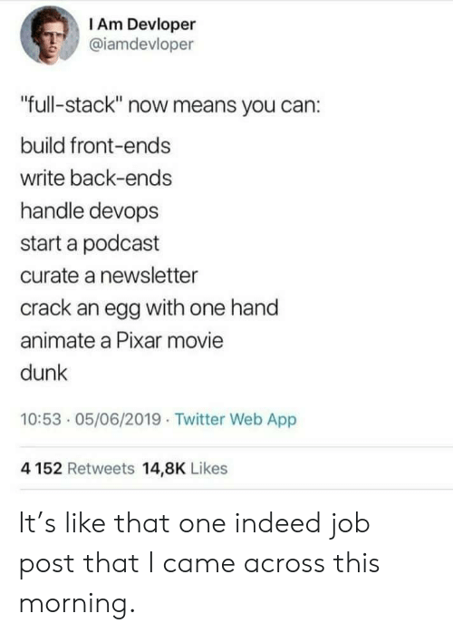 """Devops: I Am Devloper  @iamdevloper  """"full-stack"""" now means you can:  build front-ends  write back-ends  handle devops  start a podcast  curate a newsletter  crack an egg with one hand  animate a Pixar movie  dunk  10:53 05/06/2019 Twitter Web App  4152 Retweets 14,8K Likes It's like that one indeed job post that I came across this morning."""