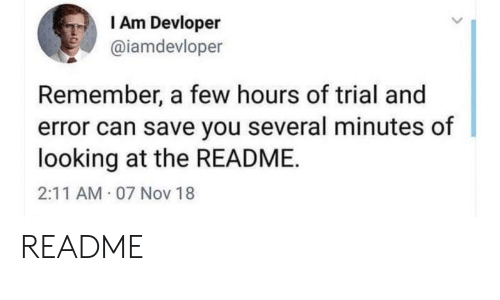 Trial: I Am Devloper  @iamdevloper  Remember, a few hours of trial and  error can save you several minutes of  looking at the README  2:11 AM 07 Nov 18 README