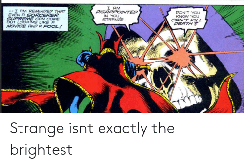 exactly: I AM  DISAPPOINTED  IN YOU,  STRANGE.  --I AM REMINDED THAT  EVEN A SORCERER  SUPREME CAN COME  OUT LOOKING LIKE A  NOVICE AND A FOOL!  DON'T YOLJ  KNOW YOU  CAN'T KILL  DEATH? Strange isnt exactly the brightest