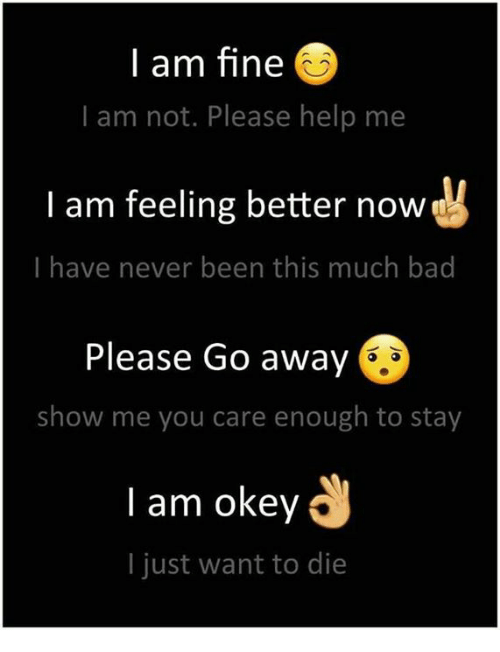 Bã¦: I am fine  I am not. Please help me  I am feeling better now  I have never been this much ba  Please Go away  show me you care enough to stay  l am okey  I just want to die