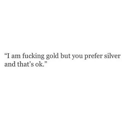 """Fucking, Silver, and Gold: """"I am fucking gold but you prefer silver  and that's ok."""""""