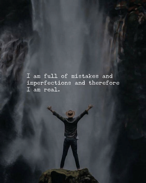 Mistakes, Real, and Full: I am full of mistakes and  imperfections and therefore  I am real.