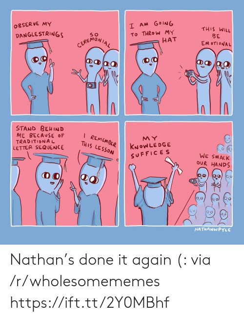 traditional: I AM GOING  OBSERVE MY  THIS WILL  To THROW MY  HAT  DANGLESTRINGS  BE  CEREMONIAL  EM OTIONAL  STAND BEHIND  ME BECAUSE OF  TRADITIONAL  LETTER SEQUENCE  I REMEMGER  THIS LESSON  MY  KNOWLEDGE  SUFFICES  WE SMACK  OUR HANDS  NATHANWPYLE Nathan's done it again (: via /r/wholesomememes https://ift.tt/2Y0MBhf