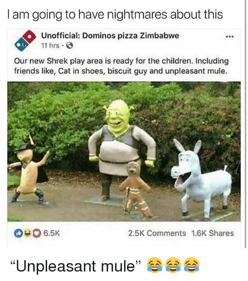 "zimbabwe: I am going to have nightmares about this  Unofficial: Dominos pizza Zimbabwe  11 hrs  F90  Our new Shrek play area is ready for the children. Including  friends like, Cat in shoes, biscuit guy and unpleasant mule.  6.5K  2.5K Comments 1.6K Shares ""Unpleasant mule"" 😂😂😂"