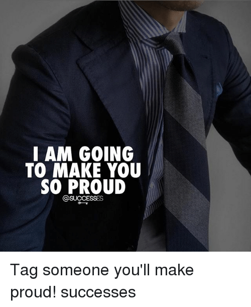 Proudness: I AM GOING  TO MAKE YOU  SO PROUD Tag someone you'll make proud! successes