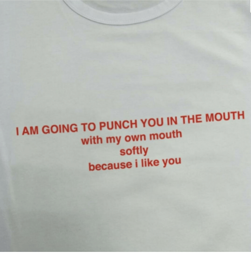 punch you: I AM GOING TO PUNCH YOU IN THE MOUTH  with my own mouth  softly  because i like you
